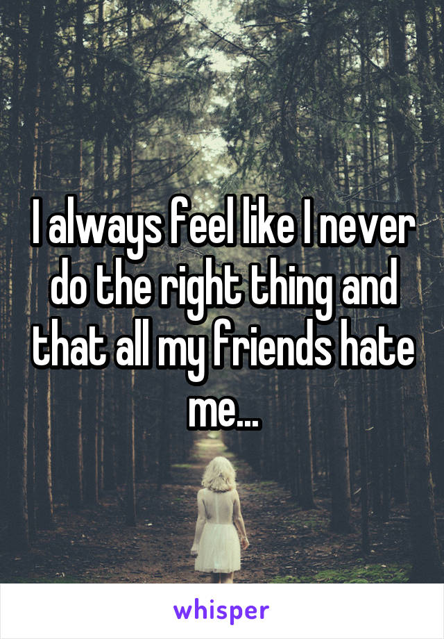 I always feel like I never do the right thing and that all my friends hate me...
