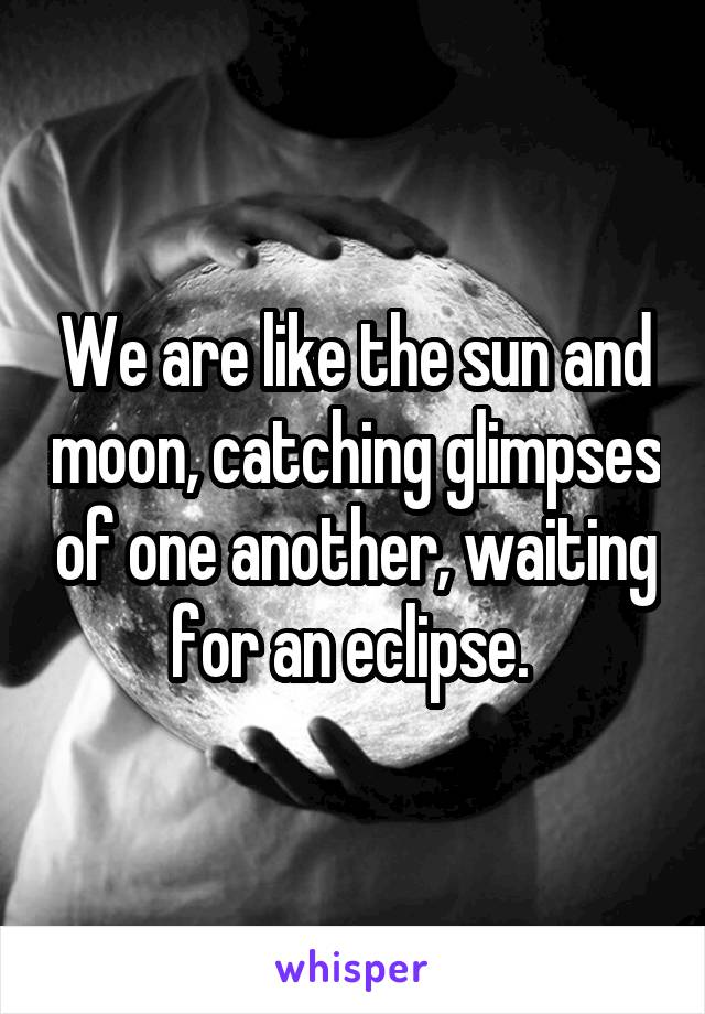 We are like the sun and moon, catching glimpses of one another, waiting for an eclipse.