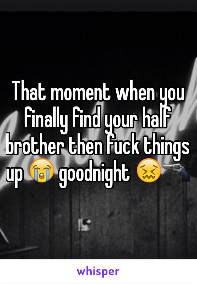 That moment when you finally find your half brother then fuck things up 😭 goodnight 😖🔫