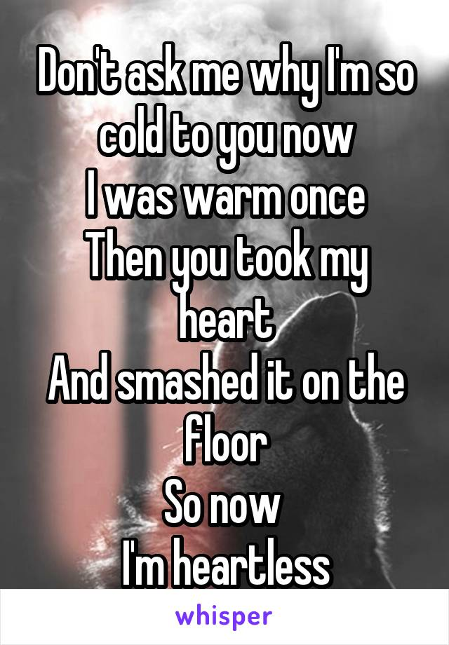 Don't ask me why I'm so cold to you now I was warm once Then you took my heart And smashed it on the floor So now  I'm heartless
