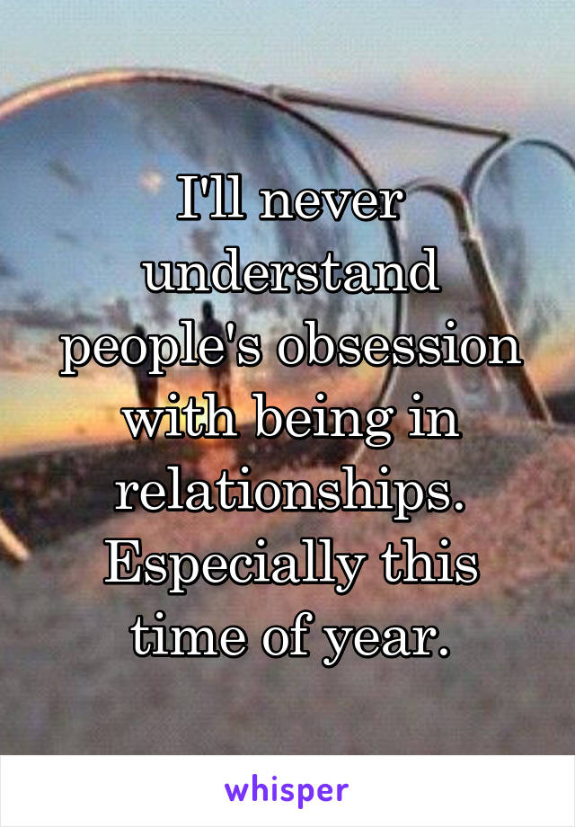 I'll never understand people's obsession with being in relationships. Especially this time of year.
