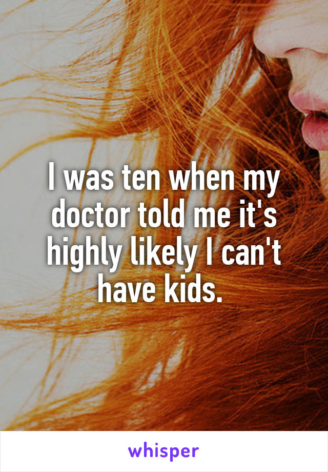 I was ten when my doctor told me it's highly likely I can't have kids.