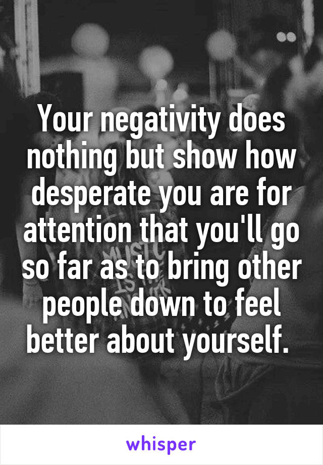 Your negativity does nothing but show how desperate you are for attention that you'll go so far as to bring other people down to feel better about yourself.