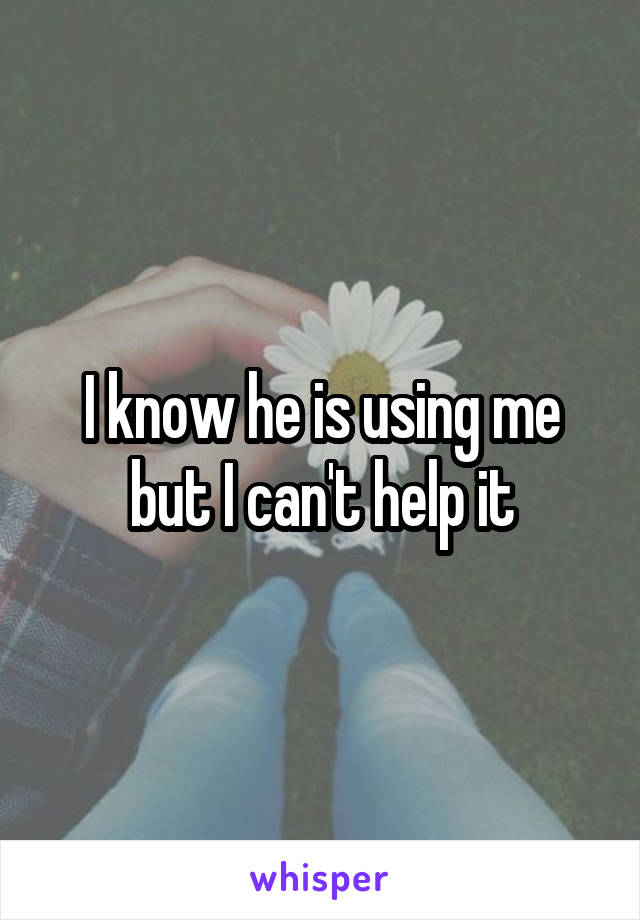 I know he is using me but I can't help it