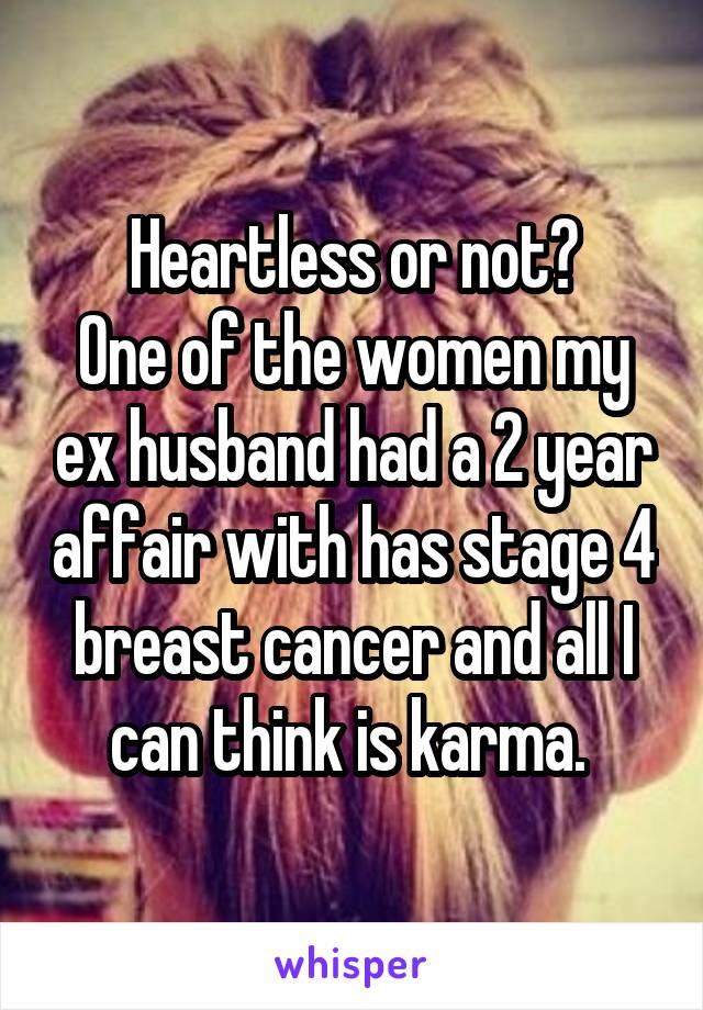Heartless or not? One of the women my ex husband had a 2 year affair with has stage 4 breast cancer and all I can think is karma.