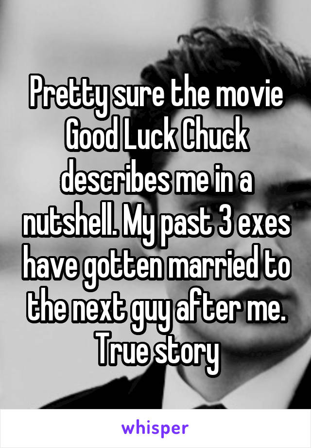 Pretty sure the movie Good Luck Chuck describes me in a nutshell. My past 3 exes have gotten married to the next guy after me. True story