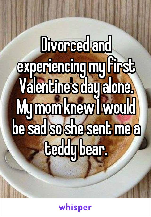Divorced and experiencing my first Valentine's day alone. My mom knew I would be sad so she sent me a teddy bear.