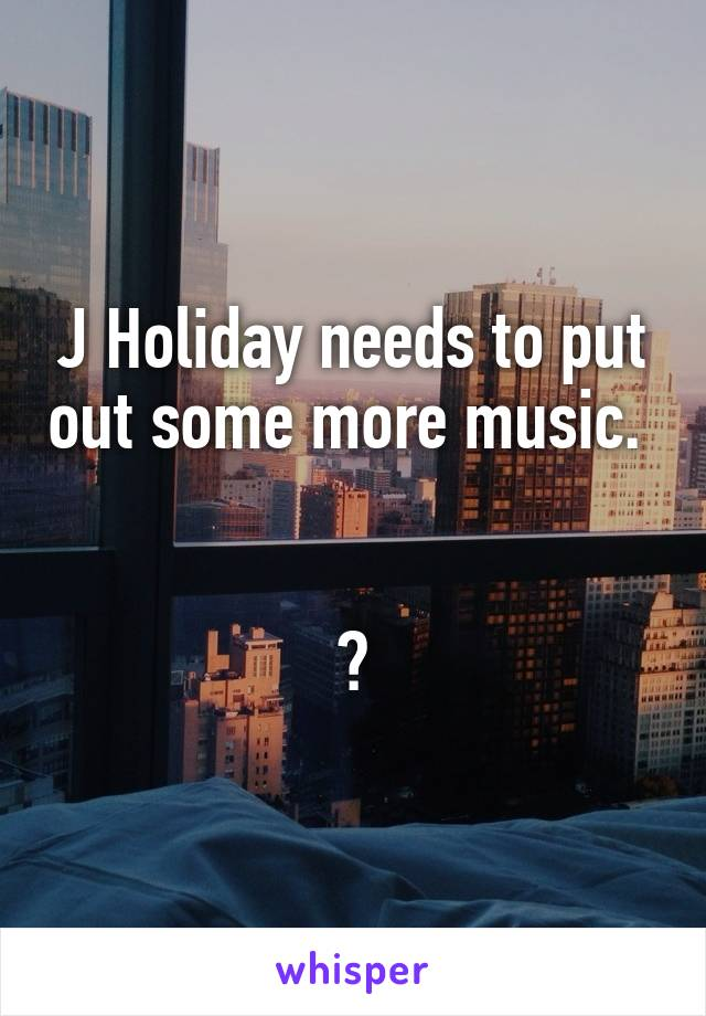 J Holiday needs to put out some more music.    😭