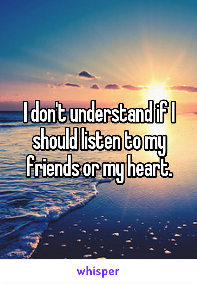 I don't understand if I should listen to my friends or my heart.