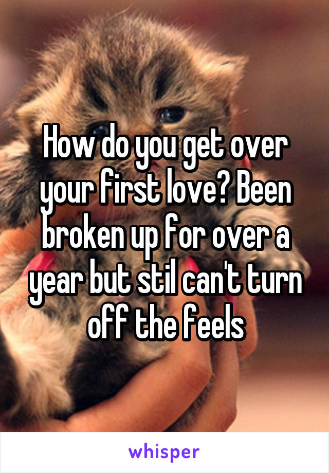 How do you get over your first love? Been broken up for over a year but stil can't turn off the feels