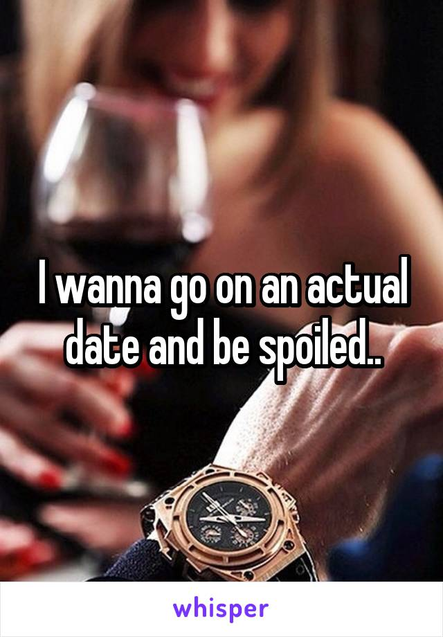 I wanna go on an actual date and be spoiled..