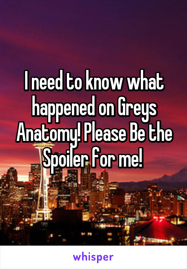 I need to know what happened on Greys Anatomy! Please Be the Spoiler for me!