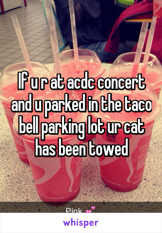 If u r at acdc concert and u parked in the taco bell parking lot ur cat has been towed