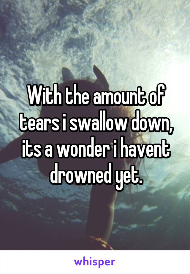 With the amount of tears i swallow down, its a wonder i havent drowned yet.