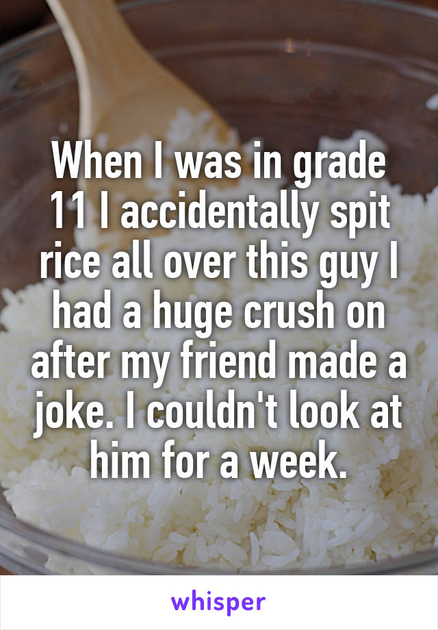 When I was in grade 11 I accidentally spit rice all over this guy I had a huge crush on after my friend made a joke. I couldn't look at him for a week.