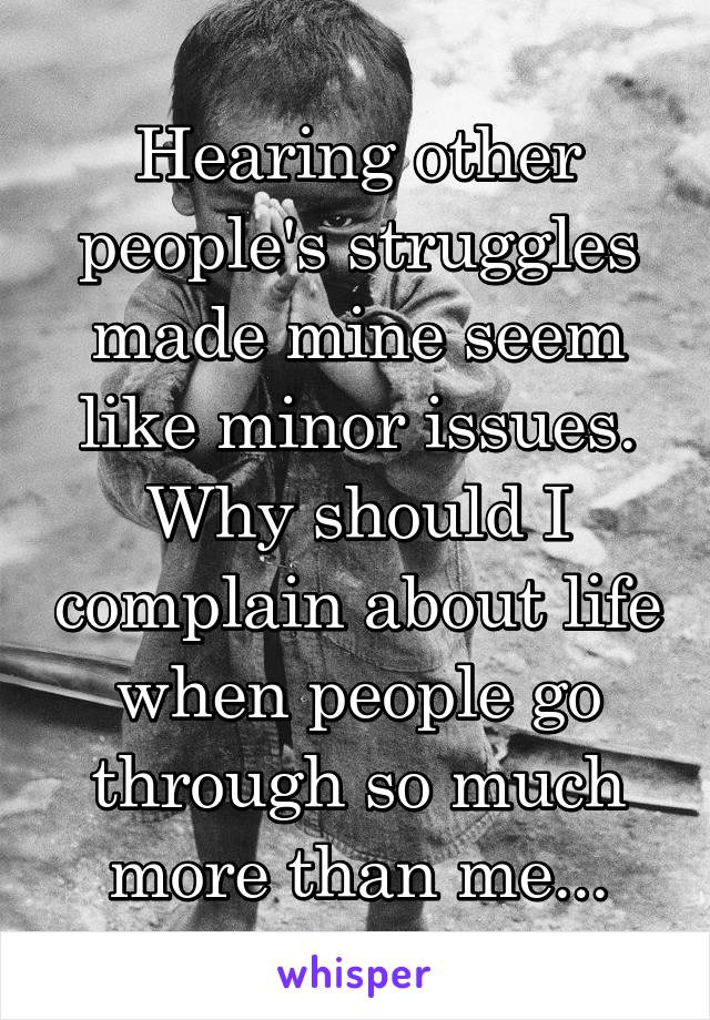 Hearing other people's struggles made mine seem like minor issues. Why should I complain about life when people go through so much more than me...