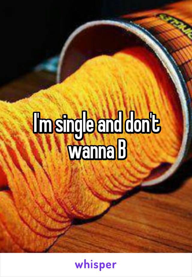 I'm single and don't wanna B