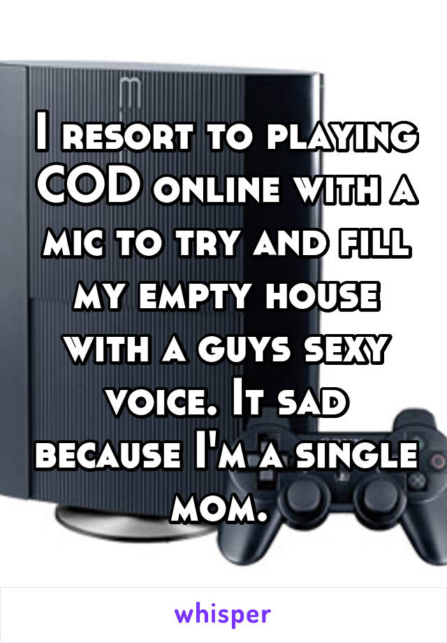 I resort to playing COD online with a mic to try and fill my empty house with a guys sexy voice. It sad because I'm a single mom.
