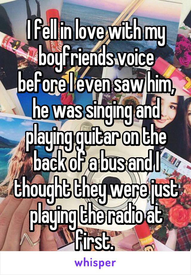 I fell in love with my boyfriends voice before I even saw him, he was singing and playing guitar on the back of a bus and I thought they were just playing the radio at first.