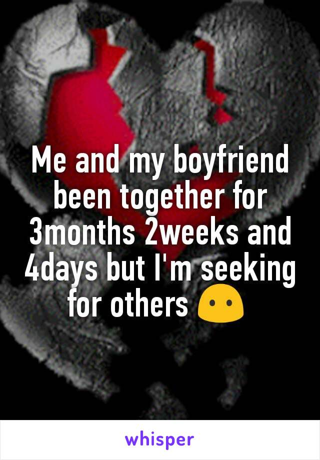 Me and my boyfriend been together for 3months 2weeks and 4days but I'm seeking for others 😶