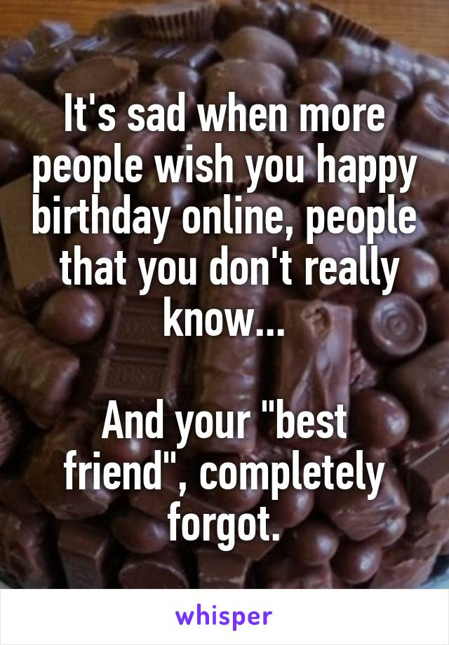 """It's sad when more people wish you happy birthday online, people  that you don't really know...  And your """"best friend"""", completely forgot."""
