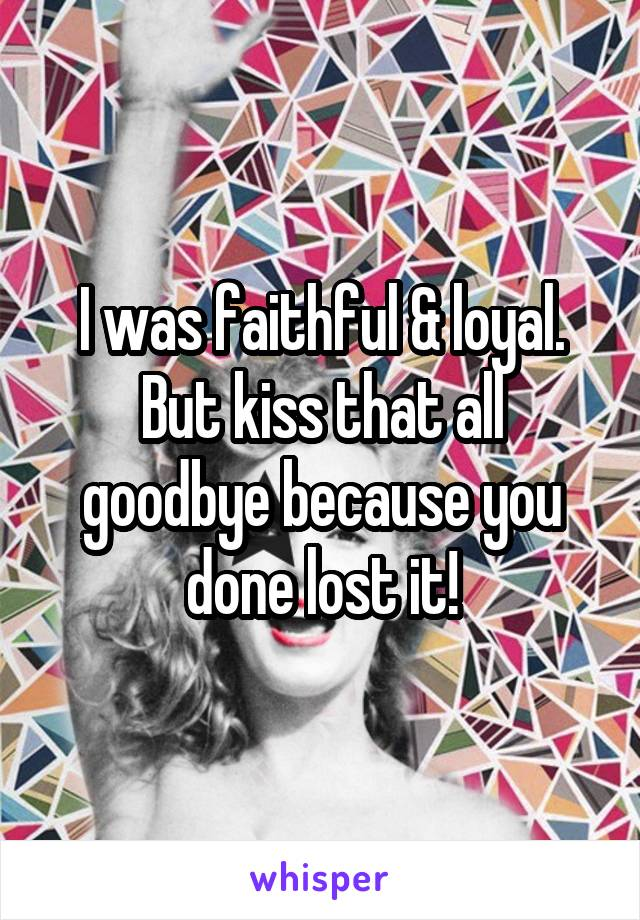 I was faithful & loyal. But kiss that all goodbye because you done lost it!
