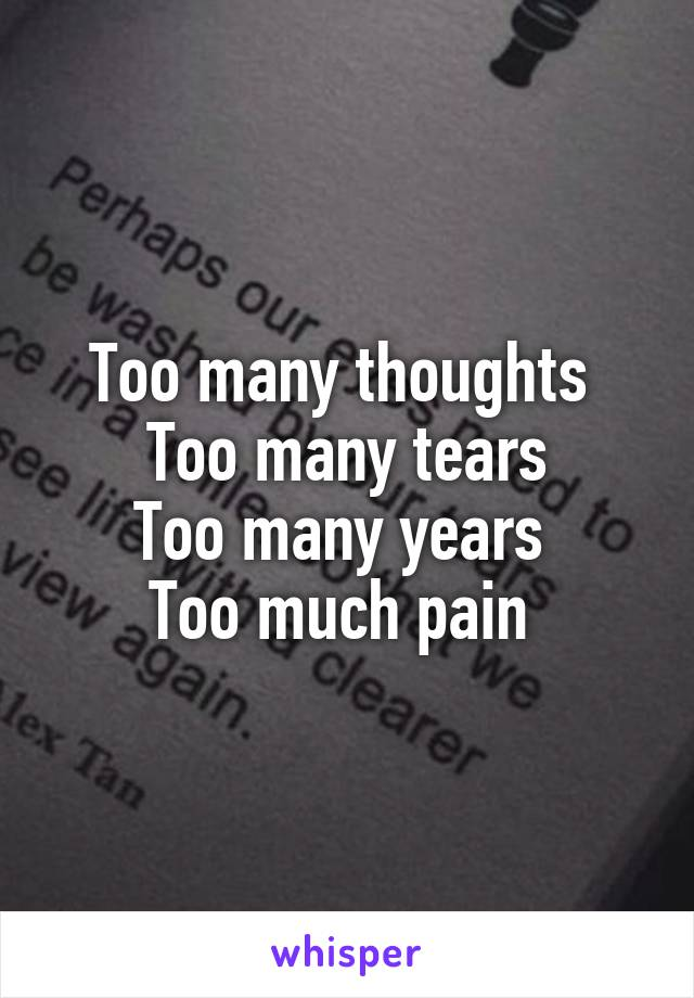 Too many thoughts  Too many tears Too many years  Too much pain