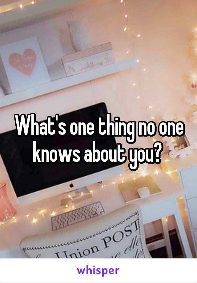 What's one thing no one knows about you?