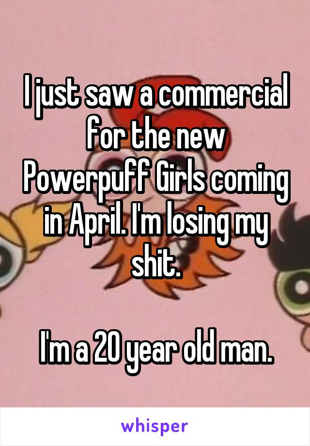 I just saw a commercial for the new Powerpuff Girls coming in April. I'm losing my shit.  I'm a 20 year old man.