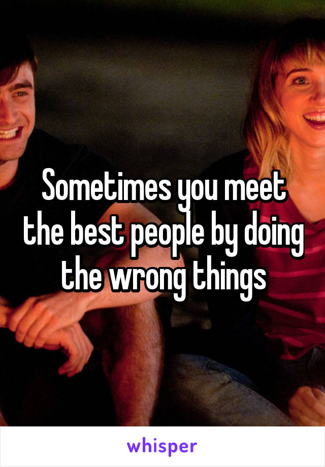 Sometimes you meet the best people by doing the wrong things