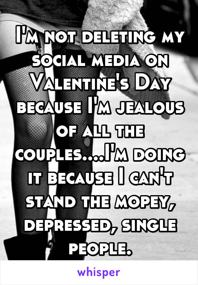 I'm not deleting my social media on Valentine's Day because I'm jealous of all the couples....I'm doing it because I can't stand the mopey, depressed, single people.