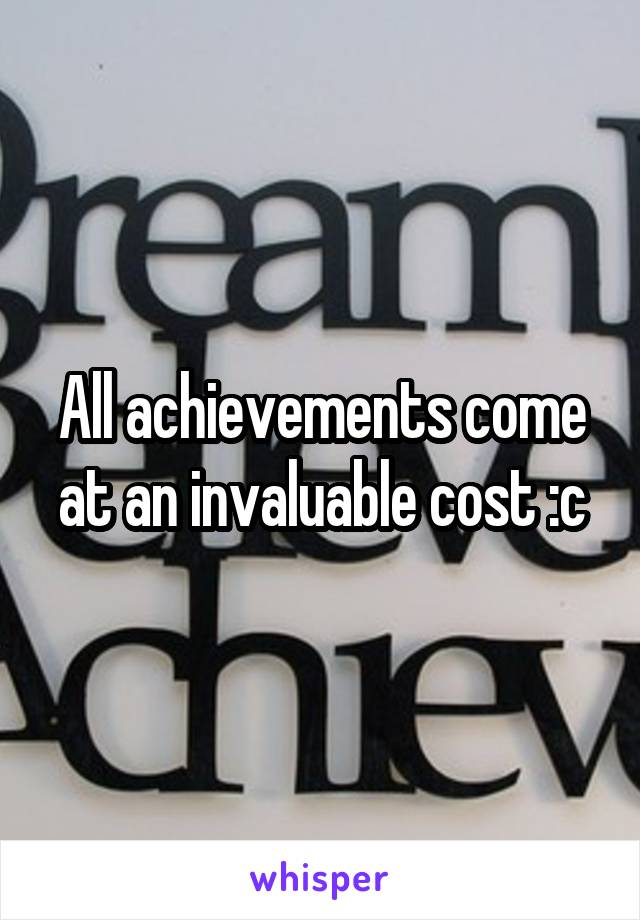 All achievements come at an invaluable cost :c