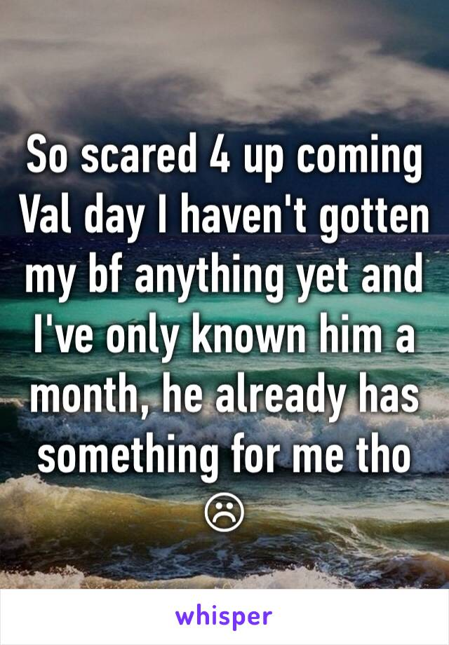 So scared 4 up coming Val day I haven't gotten my bf anything yet and I've only known him a month, he already has something for me tho ☹