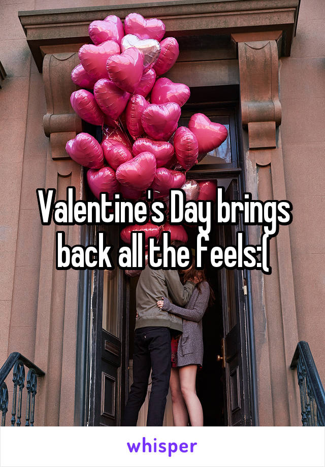 Valentine's Day brings back all the feels:(