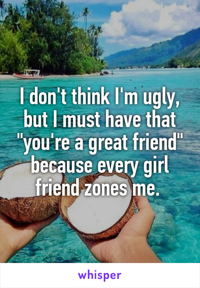 "I don't think I'm ugly, but I must have that ""you're a great friend"" because every girl friend zones me."