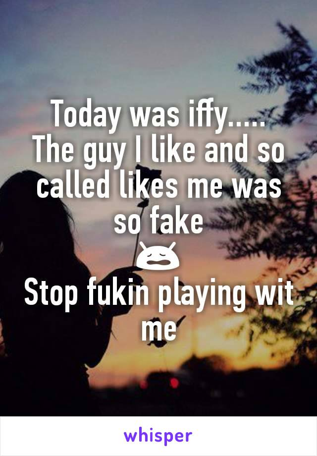 Today was iffy..... The guy I like and so called likes me was so fake 😩 Stop fukin playing wit me