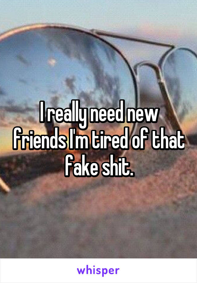 I really need new friends I'm tired of that fake shit.