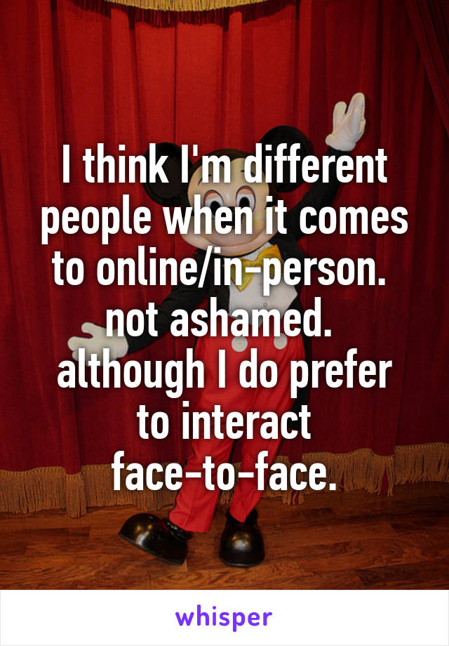 I think I'm different people when it comes to online/in-person.  not ashamed.  although I do prefer to interact face-to-face.