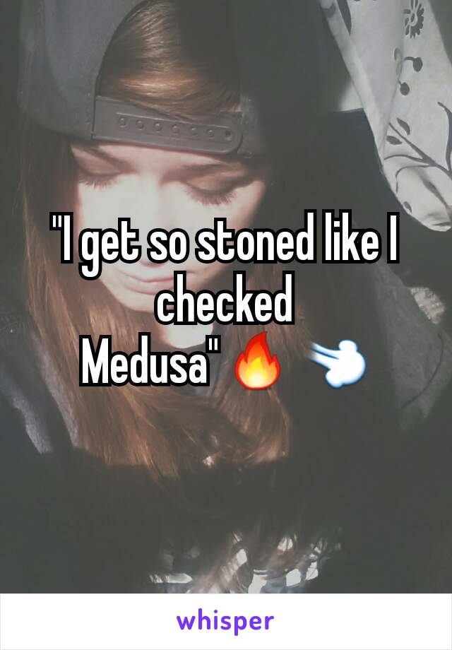 """I get so stoned like I checked Medusa""🔥💨"