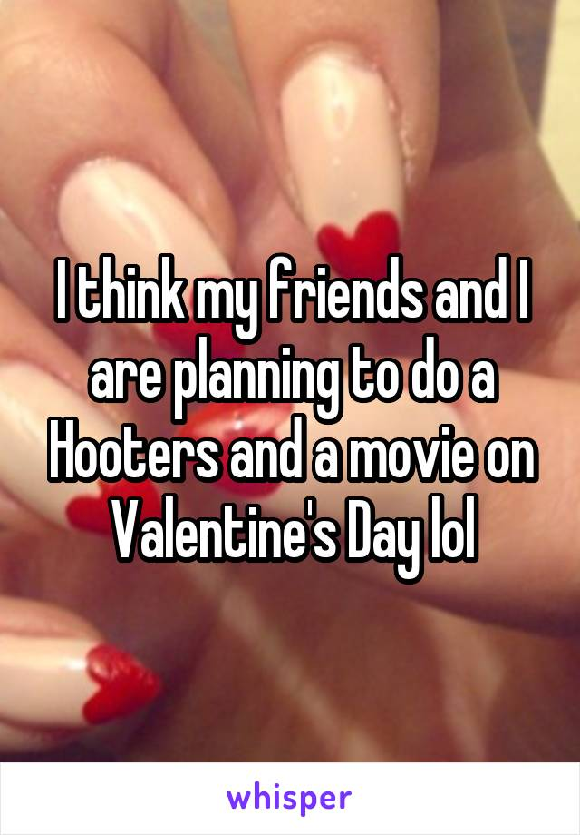 I think my friends and I are planning to do a Hooters and a movie on Valentine's Day lol