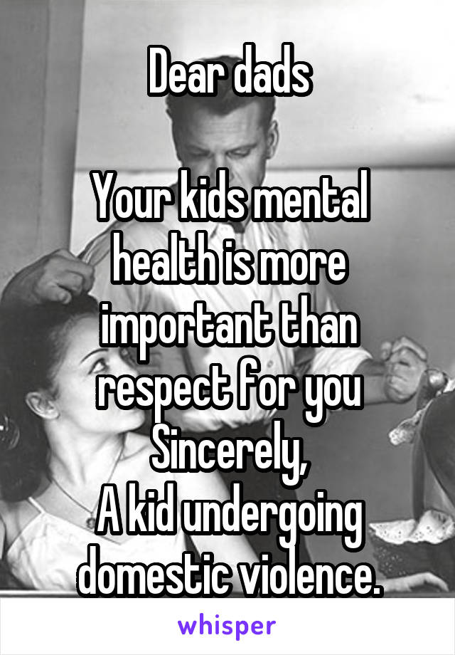 Dear dads  Your kids mental health is more important than respect for you Sincerely, A kid undergoing domestic violence.