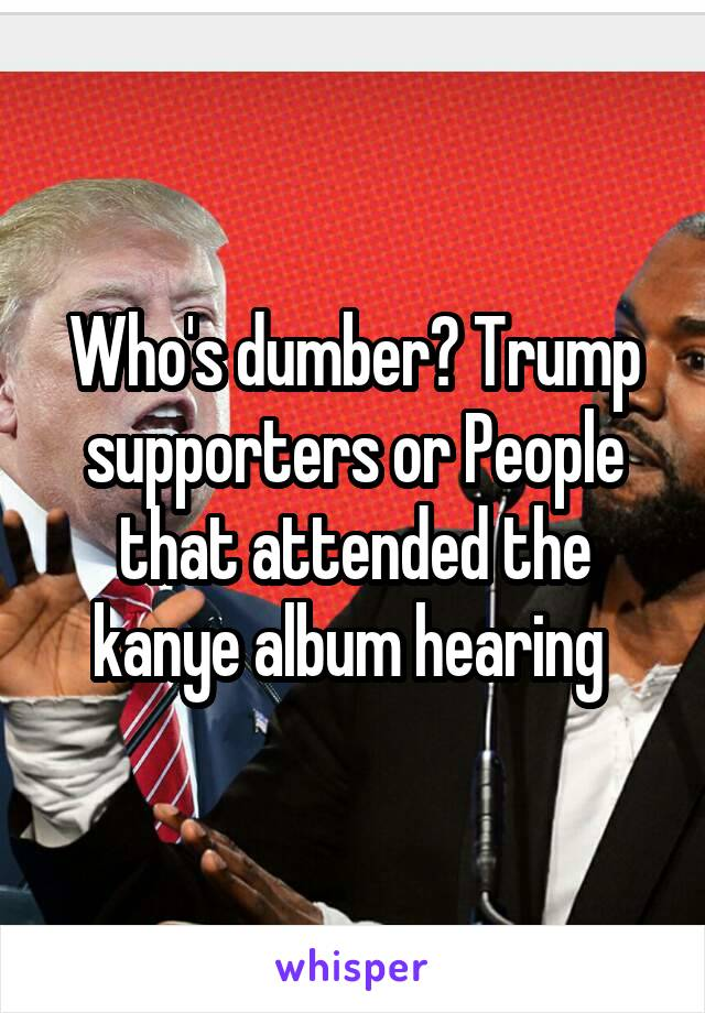 Who's dumber? Trump supporters or People that attended the kanye album hearing
