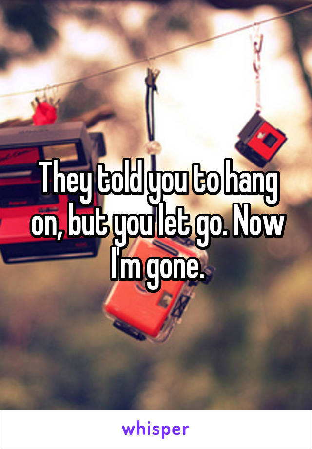 They told you to hang on, but you let go. Now I'm gone.