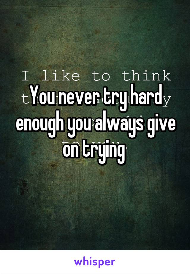 You never try hard enough you always give on trying