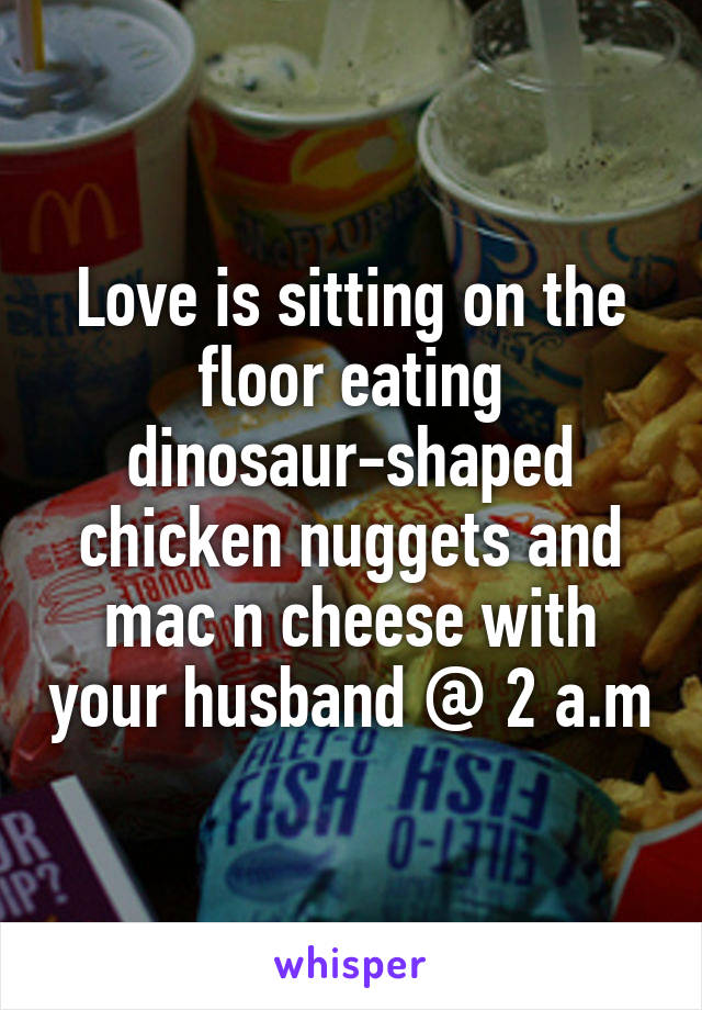 Love is sitting on the floor eating dinosaur-shaped chicken nuggets and mac n cheese with your husband @ 2 a.m