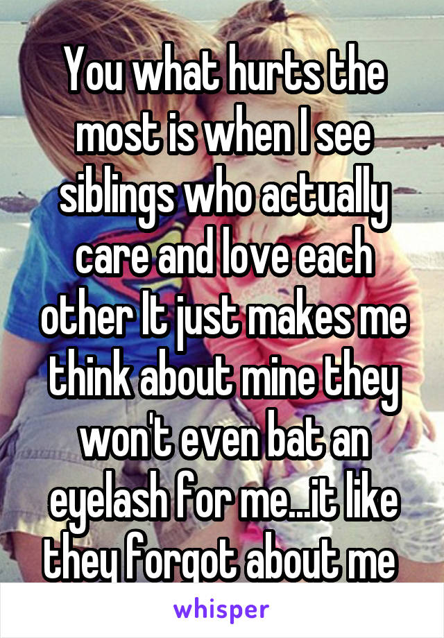 You what hurts the most is when I see siblings who actually care and love each other It just makes me think about mine they won't even bat an eyelash for me...it like they forgot about me