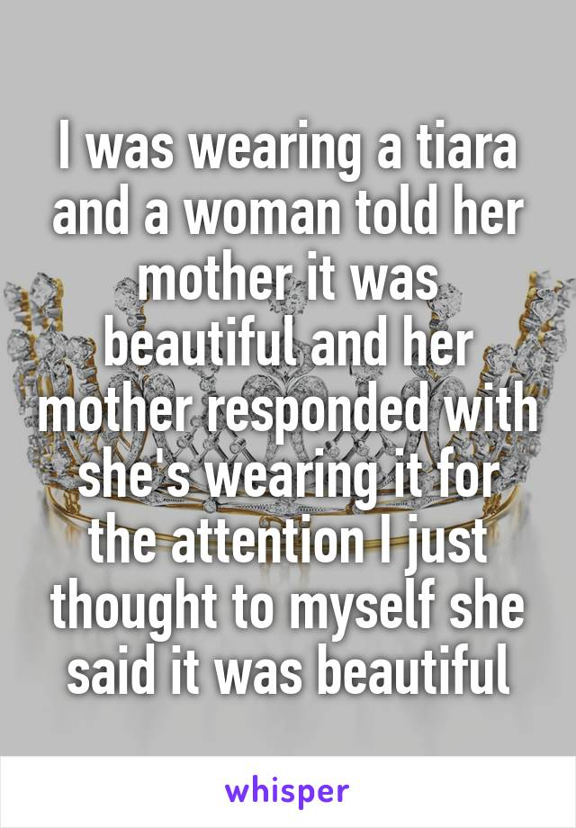 I was wearing a tiara and a woman told her mother it was beautiful and her mother responded with she's wearing it for the attention I just thought to myself she said it was beautiful