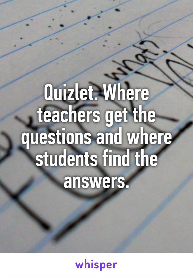 Quizlet. Where teachers get the questions and where students find the answers.