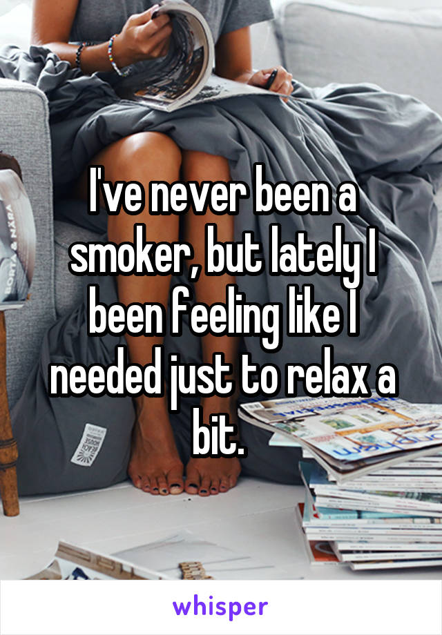 I've never been a smoker, but lately I been feeling like I needed just to relax a bit.