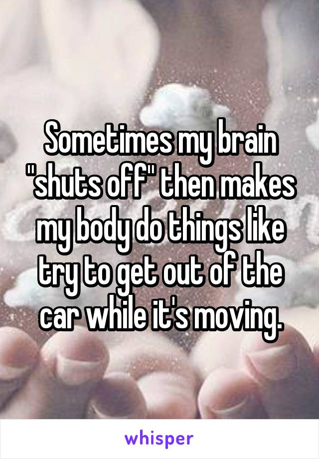 "Sometimes my brain ""shuts off"" then makes my body do things like try to get out of the car while it's moving."